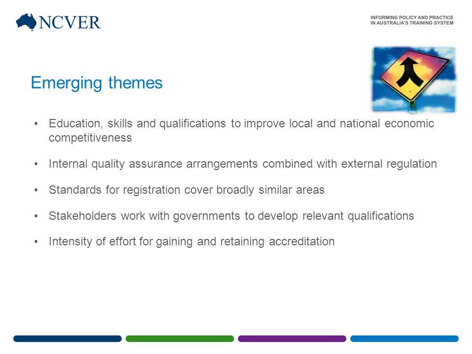 Emerging themes Education, skills and qualifications to improve local and national economic competitiveness Internal quality assurance arrangements combined with external regulation Standards for registration cover broadly similar areas Stakeholders work with governments to develop relevant qualifications Intensity of effort for gaining and retaining accreditation