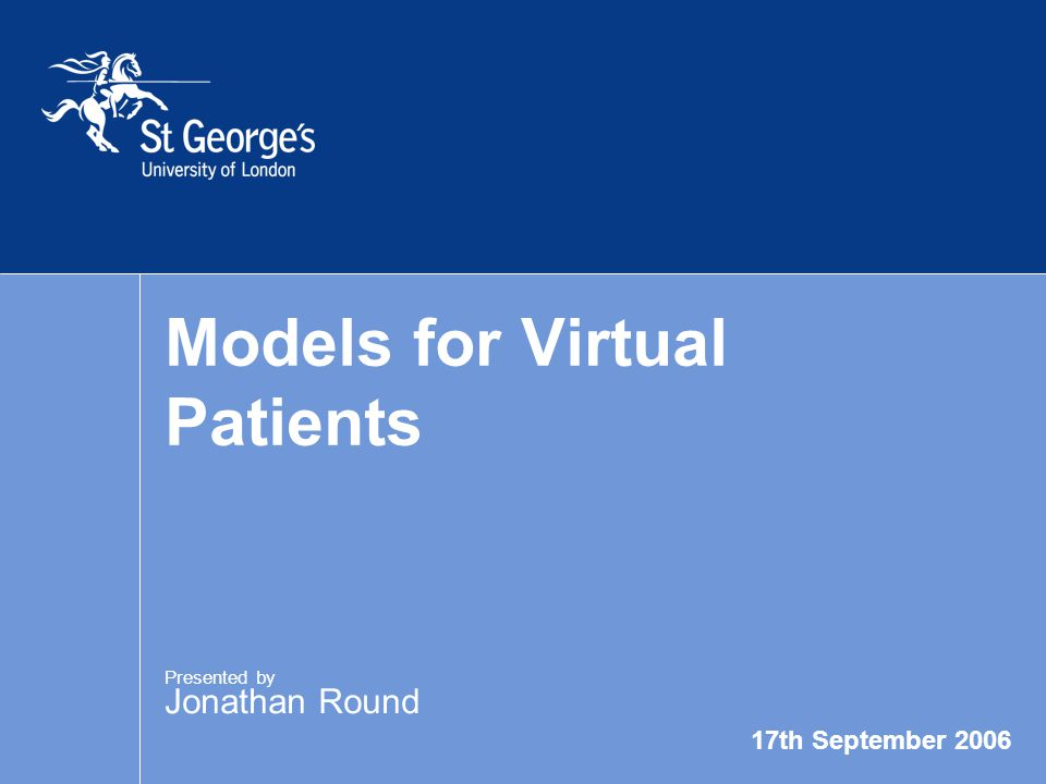 17th September 2006 Models for Virtual Patients Presented by Jonathan Round