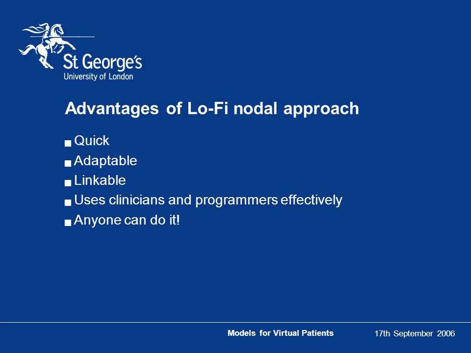 17th September 2006 Models for Virtual Patients Advantages of Lo-Fi nodal approach  Quick  Adaptable  Linkable  Uses clinicians and programmers effectively  Anyone can do it!