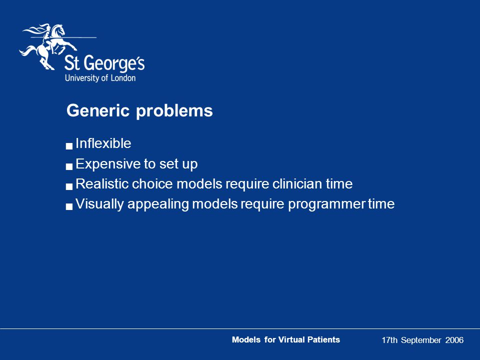 17th September 2006 Models for Virtual Patients Generic problems  Inflexible  Expensive to set up  Realistic choice models require clinician time  Visually appealing models require programmer time