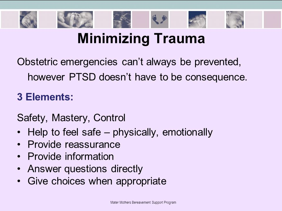 Mater Mothers Bereavement Support Program Minimizing Trauma Obstetric emergencies can't always be prevented, however PTSD doesn't have to be consequence.
