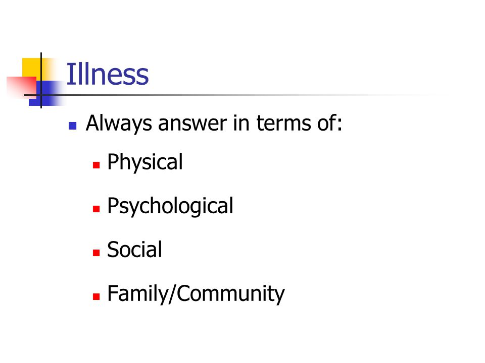 Illness Always answer in terms of: Physical Psychological Social Family/Community