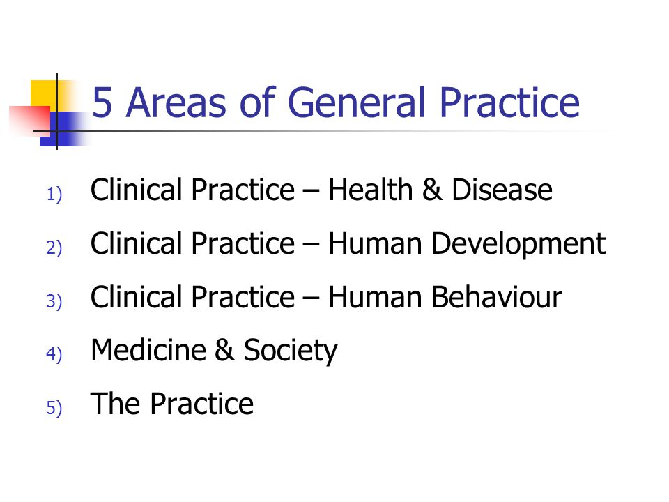 5 Areas of General Practice 1) Clinical Practice – Health & Disease 2) Clinical Practice – Human Development 3) Clinical Practice – Human Behaviour 4) Medicine & Society 5) The Practice