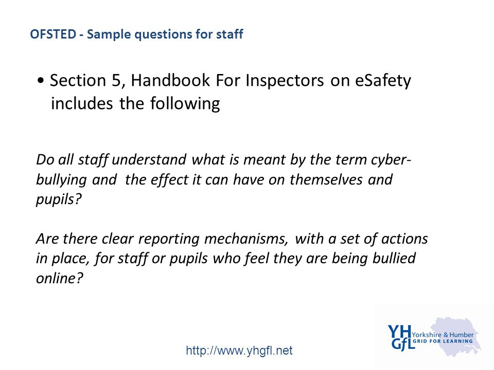 http://www.yhgfl.net OFSTED - Sample questions for staff Do all staff understand what is meant by the term cyber- bullying and the effect it can have