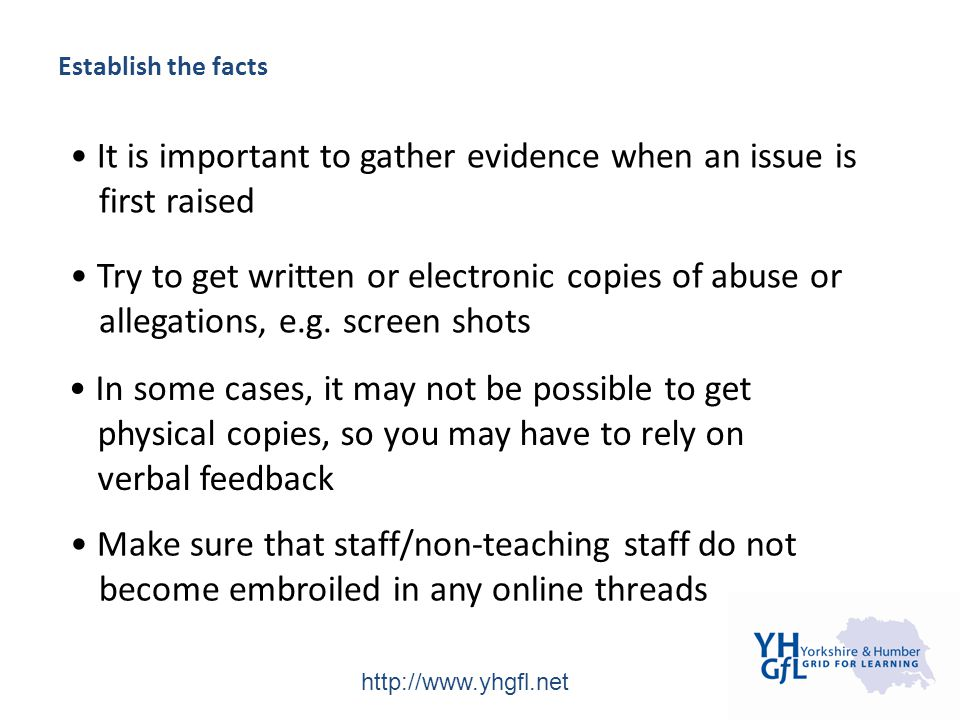 http://www.yhgfl.net Establish the facts It is important to gather evidence when an issue is first raised Try to get written or electronic copies of abuse or allegations, e.g.