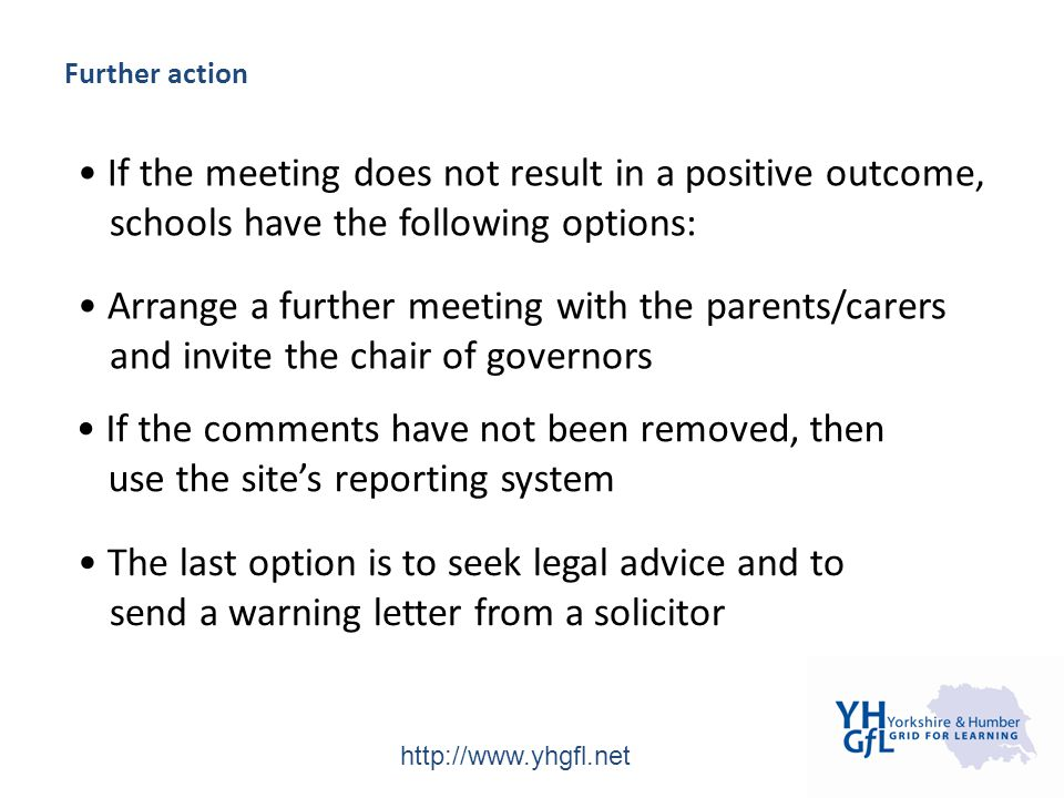 http://www.yhgfl.net Further action If the meeting does not result in a positive outcome, schools have the following options: Arrange a further meeting with the parents/carers and invite the chair of governors If the comments have not been removed, then use the site's reporting system The last option is to seek legal advice and to send a warning letter from a solicitor