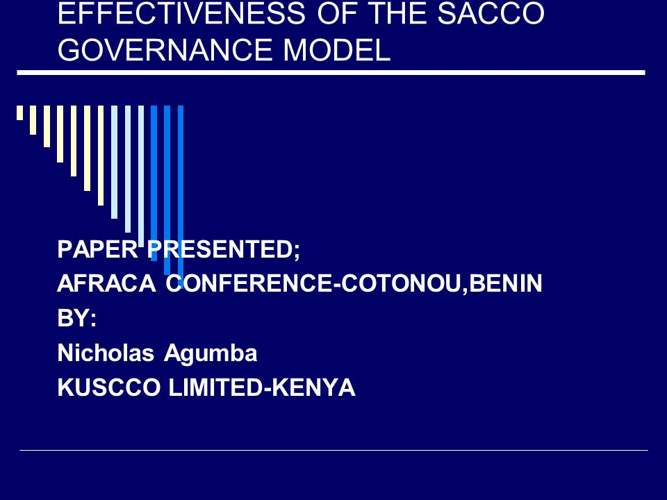 EFFECTIVENESS OF THE SACCO GOVERNANCE MODEL PAPER PRESENTED; AFRACA CONFERENCE-COTONOU,BENIN BY: Nicholas Agumba KUSCCO LIMITED-KENYA