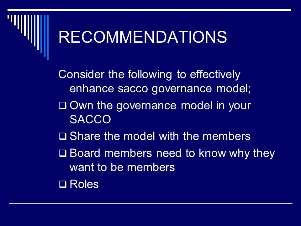 RECOMMENDATIONS Consider the following to effectively enhance sacco governance model;  Own the governance model in your SACCO  Share the model with the members  Board members need to know why they want to be members  Roles