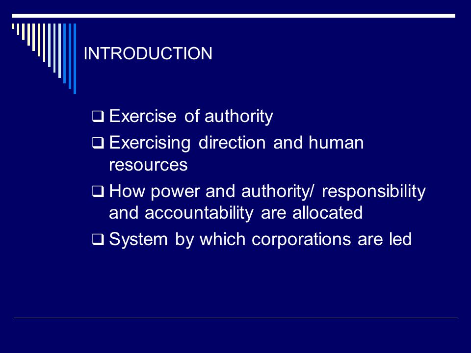 INTRODUCTION  Exercise of authority  Exercising direction and human resources  How power and authority/ responsibility and accountability are allocated  System by which corporations are led