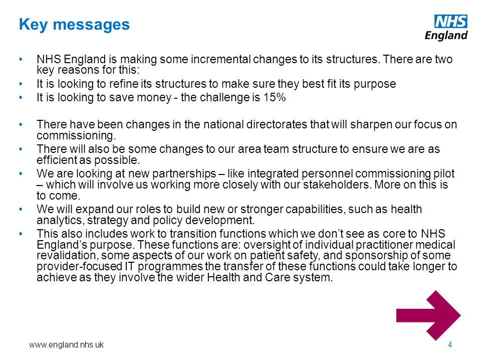 www.england.nhs.uk Additional Aims 5 We aim to reassure local stakeholders that the changes planned will not have an immediate effect on what NHS England is doing locally, but are likely to have impact over the remainder of the financial year.