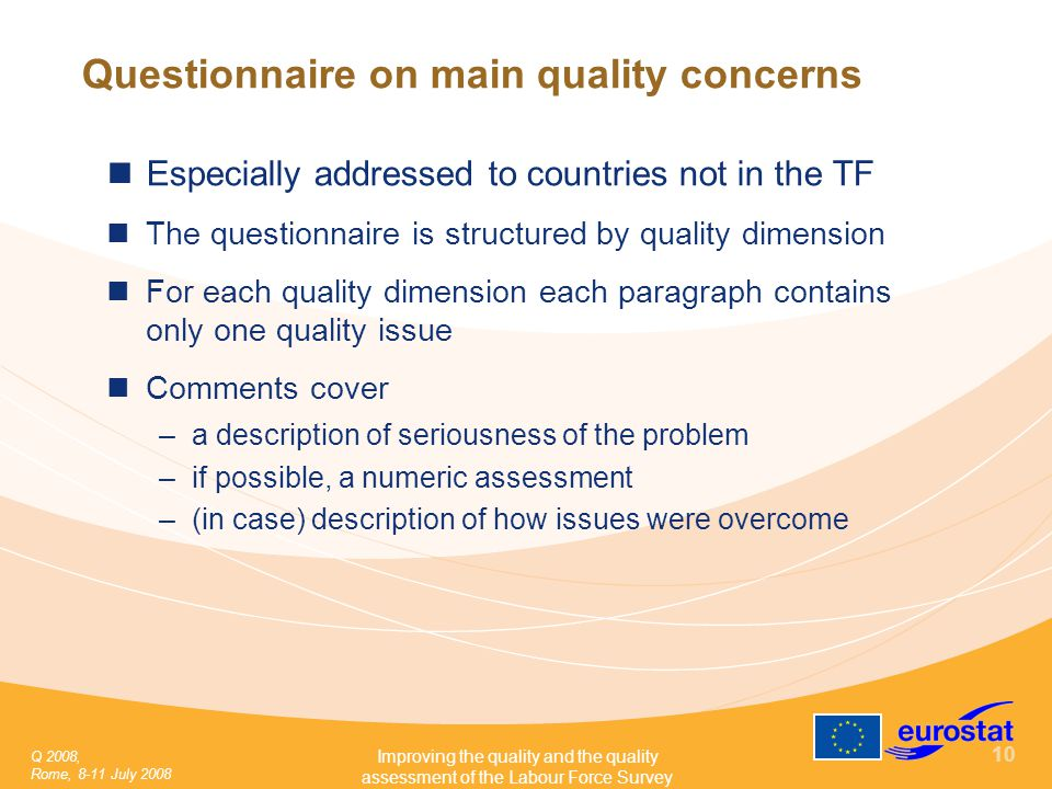 Q 2008, Rome, 8-11 July 2008 Improving the quality and the quality assessment of the Labour Force Survey 10 Questionnaire on main quality concerns Especially addressed to countries not in the TF The questionnaire is structured by quality dimension For each quality dimension each paragraph contains only one quality issue Comments cover –a description of seriousness of the problem –if possible, a numeric assessment –(in case) description of how issues were overcome