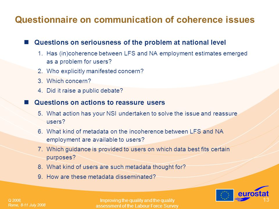 Q 2008, Rome, 8-11 July 2008 Improving the quality and the quality assessment of the Labour Force Survey 13 Questionnaire on communication of coherence issues Questions on seriousness of the problem at national level 1.Has (in)coherence between LFS and NA employment estimates emerged as a problem for users.