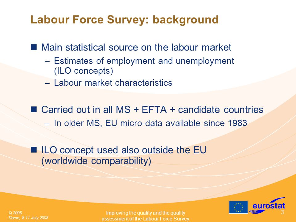 Q 2008, Rome, 8-11 July 2008 Improving the quality and the quality assessment of the Labour Force Survey 3 Labour Force Survey: background Main statistical source on the labour market –Estimates of employment and unemployment (ILO concepts) –Labour market characteristics Carried out in all MS + EFTA + candidate countries –In older MS, EU micro-data available since 1983 ILO concept used also outside the EU (worldwide comparability)