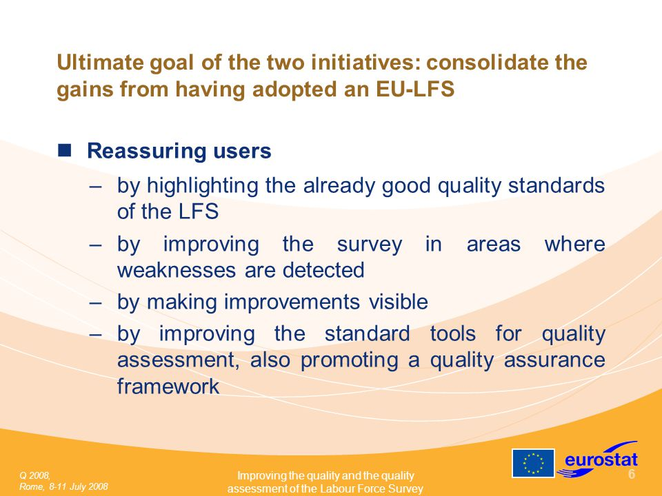 Q 2008, Rome, 8-11 July 2008 Improving the quality and the quality assessment of the Labour Force Survey 6 Ultimate goal of the two initiatives: consolidate the gains from having adopted an EU-LFS Reassuring users –by highlighting the already good quality standards of the LFS –by improving the survey in areas where weaknesses are detected –by making improvements visible –by improving the standard tools for quality assessment, also promoting a quality assurance framework