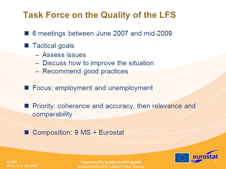 Q 2008, Rome, 8-11 July 2008 Improving the quality and the quality assessment of the Labour Force Survey 7 Task Force on the Quality of the LFS 6 meetings between June 2007 and mid-2009 Tactical goals –Assess issues –Discuss how to improve the situation –Recommend good practices Focus: employment and unemployment Priority: coherence and accuracy, then relevance and comparability Composition: 9 MS + Eurostat