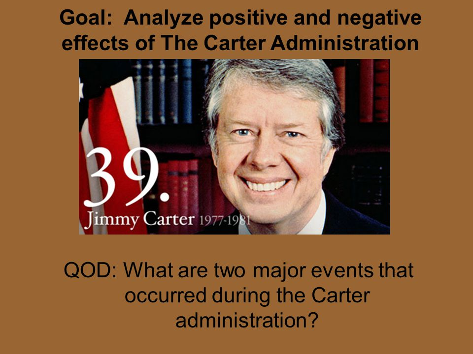 Goal: Analyze positive and negative effects of The Carter Administration QOD: What are two major events that occurred during the Carter administration?