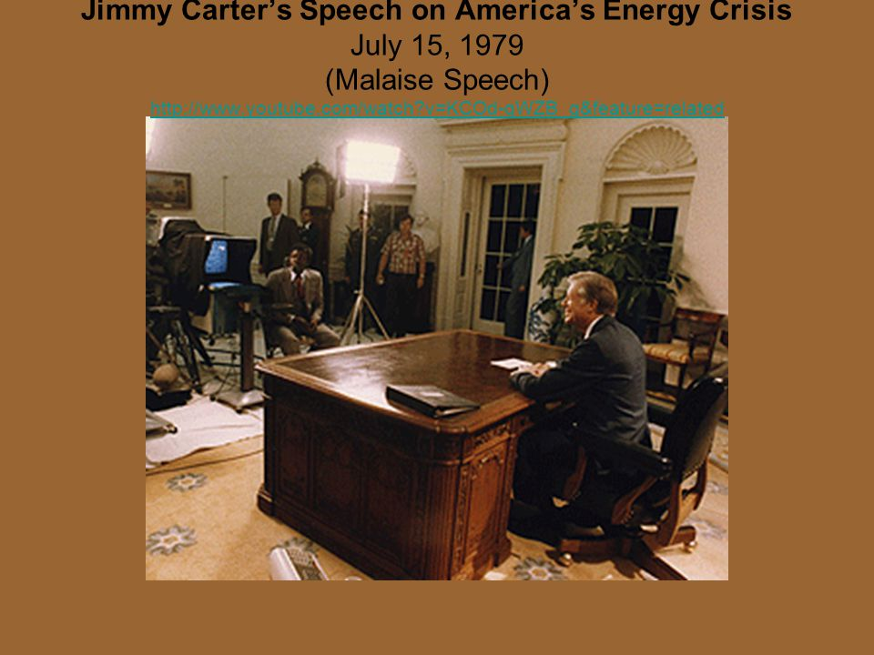 Jimmy Carter's Speech on America's Energy Crisis July 15, 1979 (Malaise Speech) http://www.youtube.com/watch?v=KCOd-qWZB_g&feature=related http://www.youtube.com/watch?v=KCOd-qWZB_g&feature=related