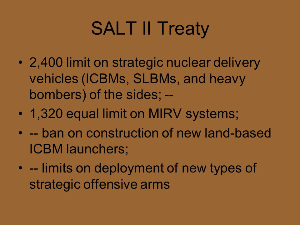 SALT II Treaty 2,400 limit on strategic nuclear delivery vehicles (ICBMs, SLBMs, and heavy bombers) of the sides; -- 1,320 equal limit on MIRV systems; -- ban on construction of new land-based ICBM launchers; -- limits on deployment of new types of strategic offensive arms