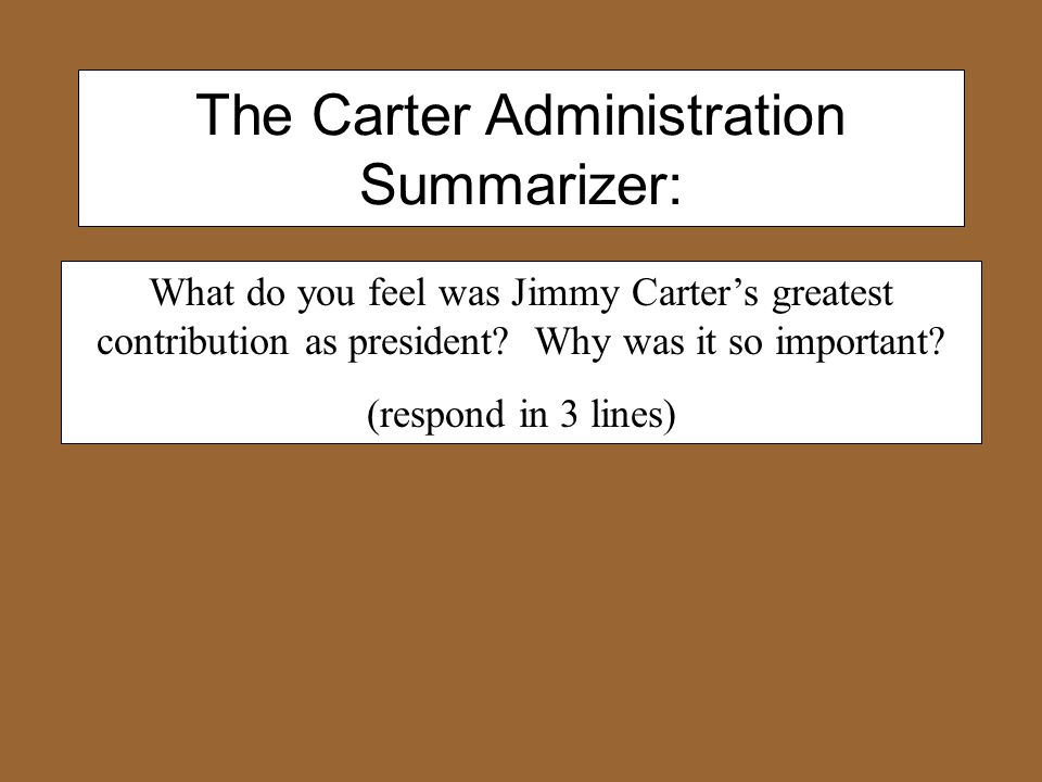 The Carter Administration Summarizer: What do you feel was Jimmy Carter's greatest contribution as president.