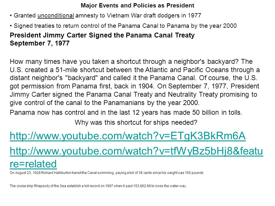 Major Events and Policies as President Granted unconditional amnesty to Vietnam War draft dodgers in 1977 Signed treaties to return control of the Panama Canal to Panama by the year 2000 President Jimmy Carter Signed the Panama Canal Treaty September 7, 1977 How many times have you taken a shortcut through a neighbor s backyard.