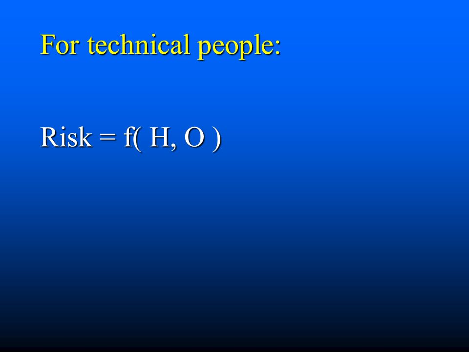 For technical people: Risk = f( H, O )