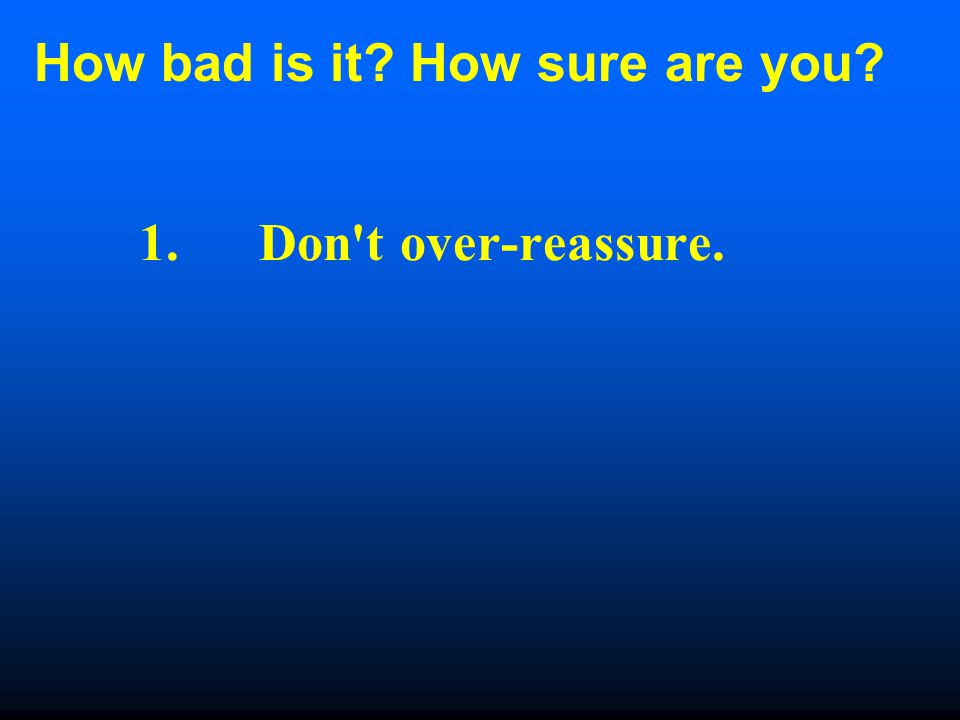 How bad is it How sure are you 1. Don t over-reassure.