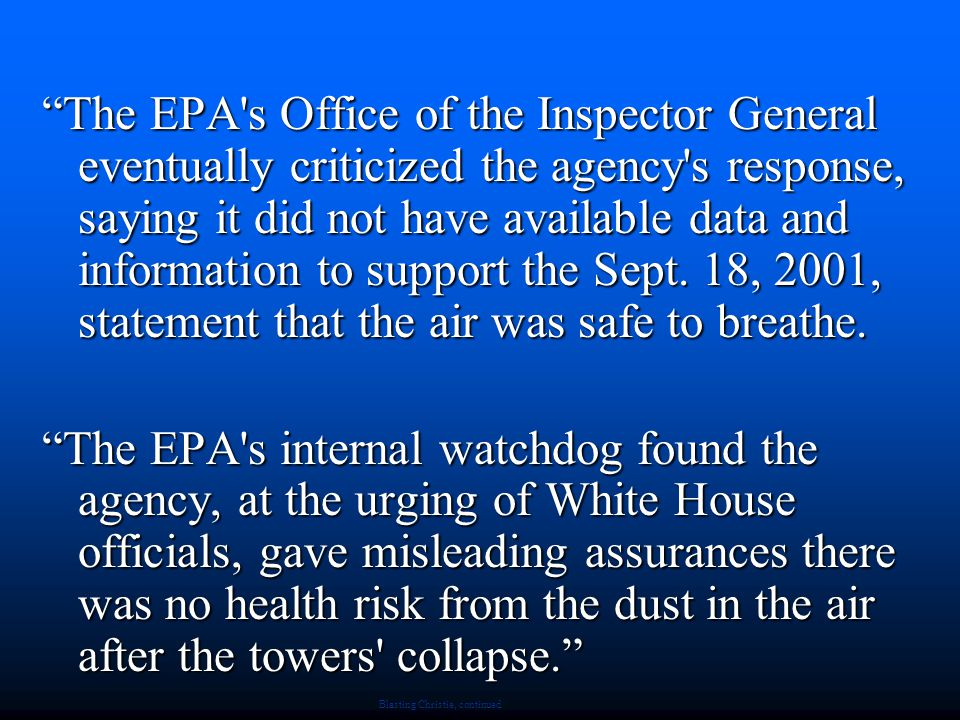 Blasting Christie, continued The EPA s Office of the Inspector General eventually criticized the agency s response, saying it did not have available data and information to support the Sept.