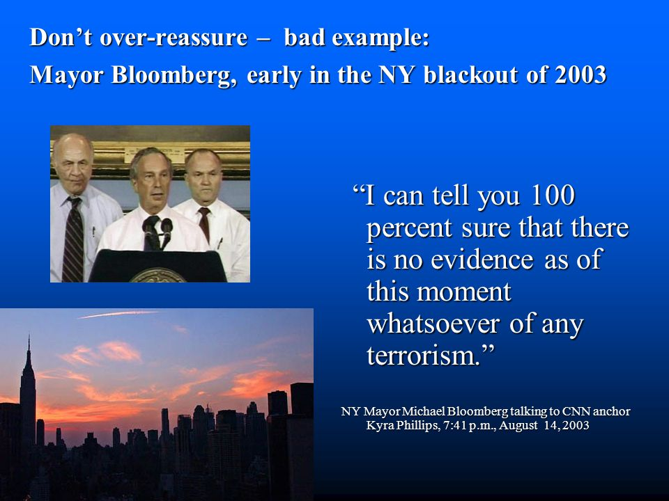 Bloomberg example don't over-reassure Don't over-reassure – bad example: Mayor Bloomberg, early in the NY blackout of 2003 I can tell you 100 percent sure that there is no evidence as of this moment whatsoever of any terrorism. NY Mayor Michael Bloomberg talking to CNN anchor Kyra Phillips, 7:41 p.m., August 14, 2003