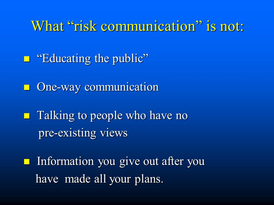 What risk communication is not: Educating the public Educating the public One-way communication One-way communication Talking to people who have no Talking to people who have no pre-existing views pre-existing views Information you give out after you Information you give out after you have made all your plans.