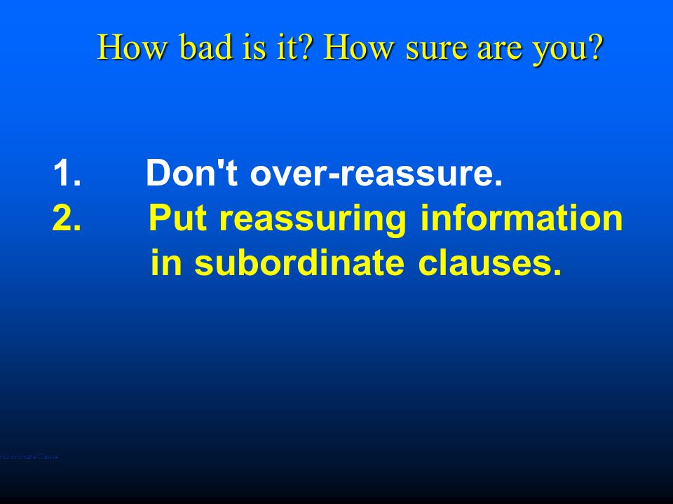 1. Don t over-reassure. 2. Put reassuring information in subordinate clauses.