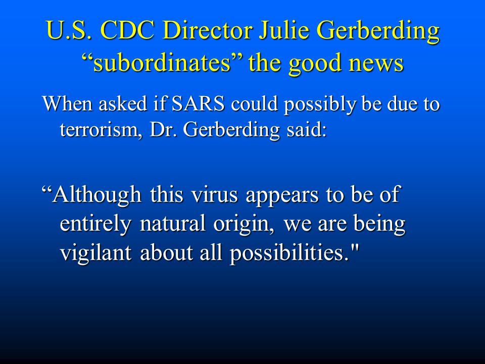 """U.S. CDC Director Julie Gerberding """"subordinates"""" the good news When asked if SARS could possibly be due to terrorism, Dr. Gerberding said: """"Although"""