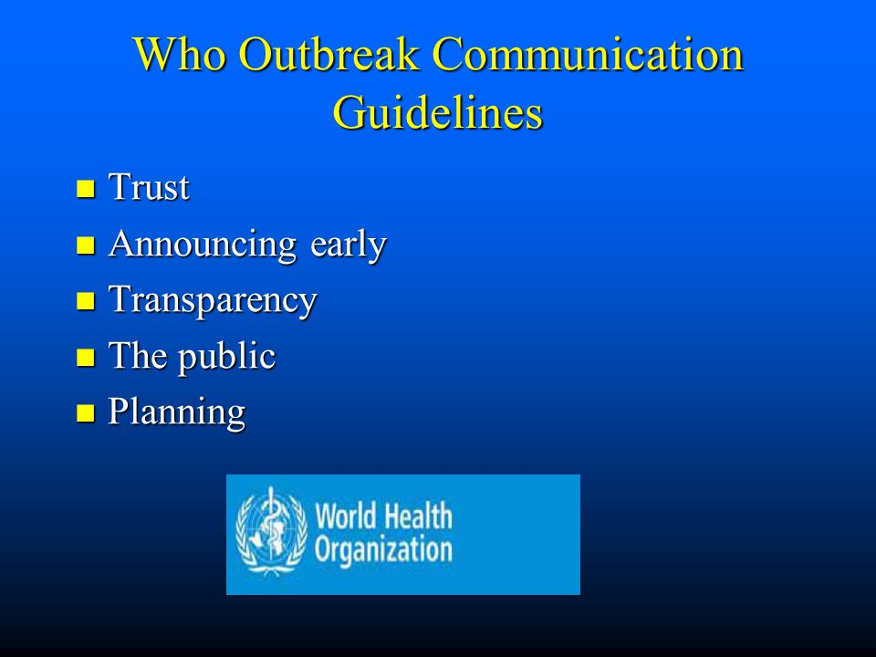 Who Outbreak Communication Guidelines Trust Trust Announcing early Announcing early Transparency Transparency The public The public Planning Planning