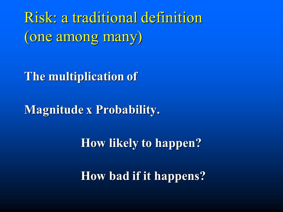 Risk: a traditional definition (one among many) The multiplication of Magnitude x Probability. How likely to happen? How bad if it happens?