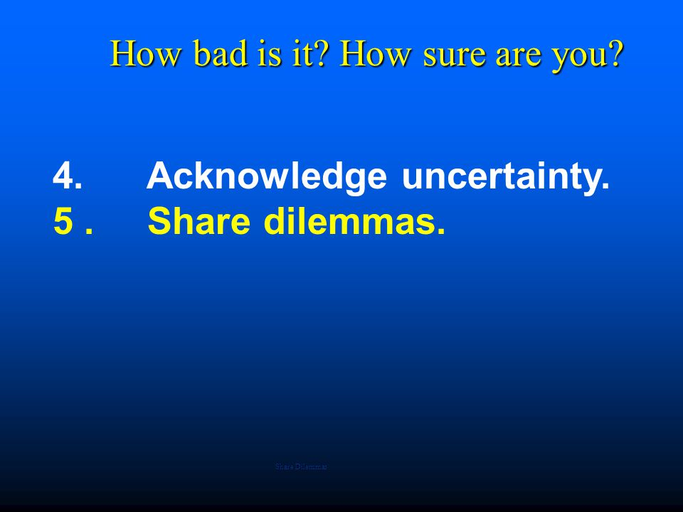 4. Acknowledge uncertainty. 5. Share dilemmas. How bad is it? How sure are you? Share Dilemmas