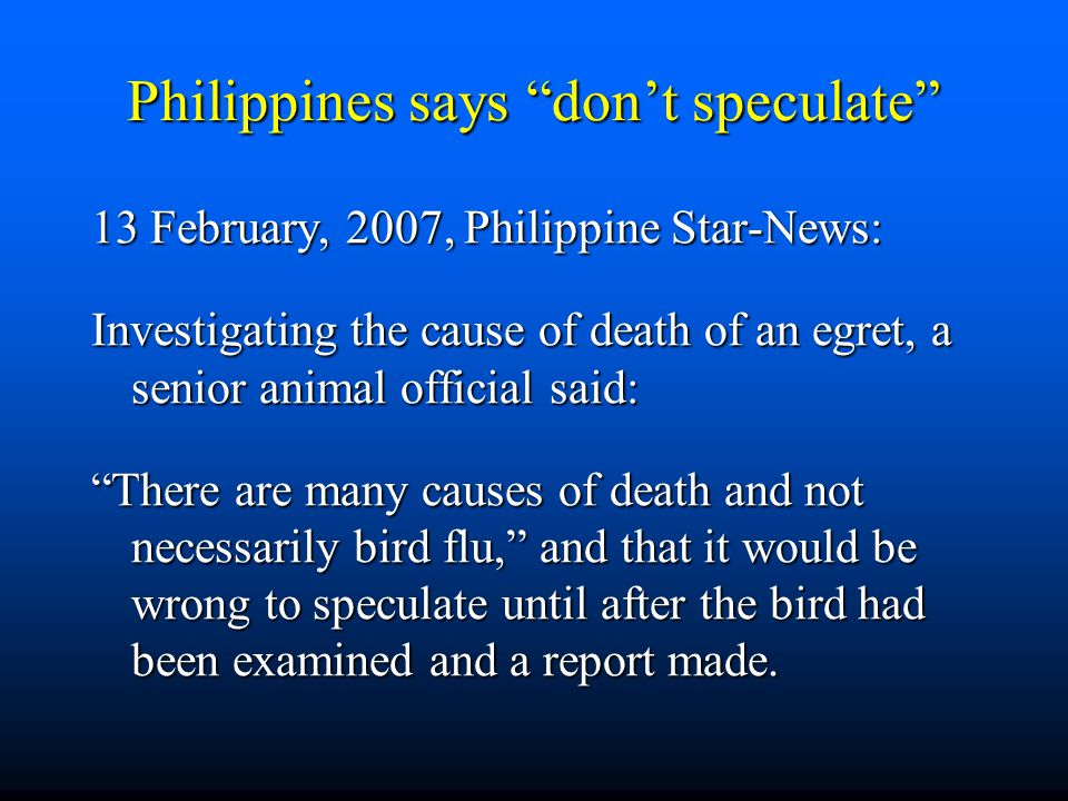 Philippines says don't speculate 13 February, 2007, Philippine Star-News: Investigating the cause of death of an egret, a senior animal official said: There are many causes of death and not necessarily bird flu, and that it would be wrong to speculate until after the bird had been examined and a report made.