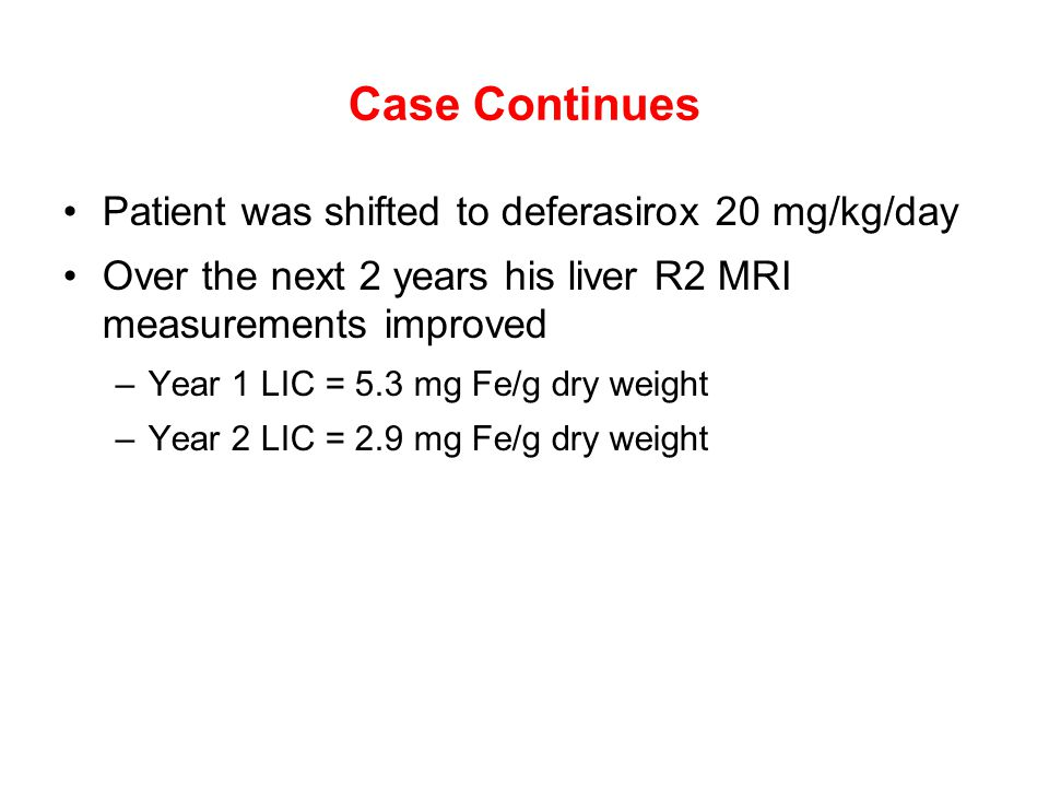 Case Continues Patient was shifted to deferasirox 20 mg/kg/day Over the next 2 years his liver R2 MRI measurements improved –Year 1 LIC = 5.3 mg Fe/g dry weight –Year 2 LIC = 2.9 mg Fe/g dry weight