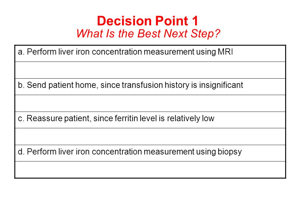 Decision Point 1 What Is the Best Next Step? a. Perform liver iron concentration measurement using MRI b. Send patient home, since transfusion history