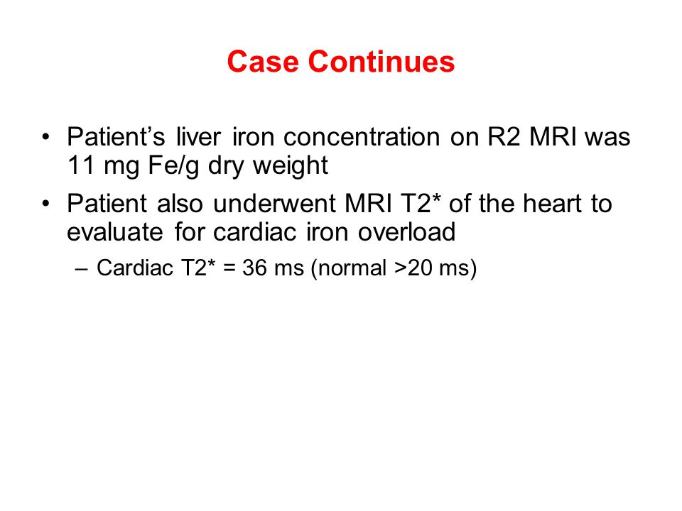 Case Continues Patient's liver iron concentration on R2 MRI was 11 mg Fe/g dry weight Patient also underwent MRI T2* of the heart to evaluate for card