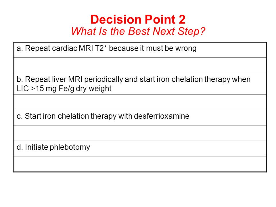 Decision Point 2 What Is the Best Next Step? a. Repeat cardiac MRI T2* because it must be wrong b. Repeat liver MRI periodically and start iron chelat