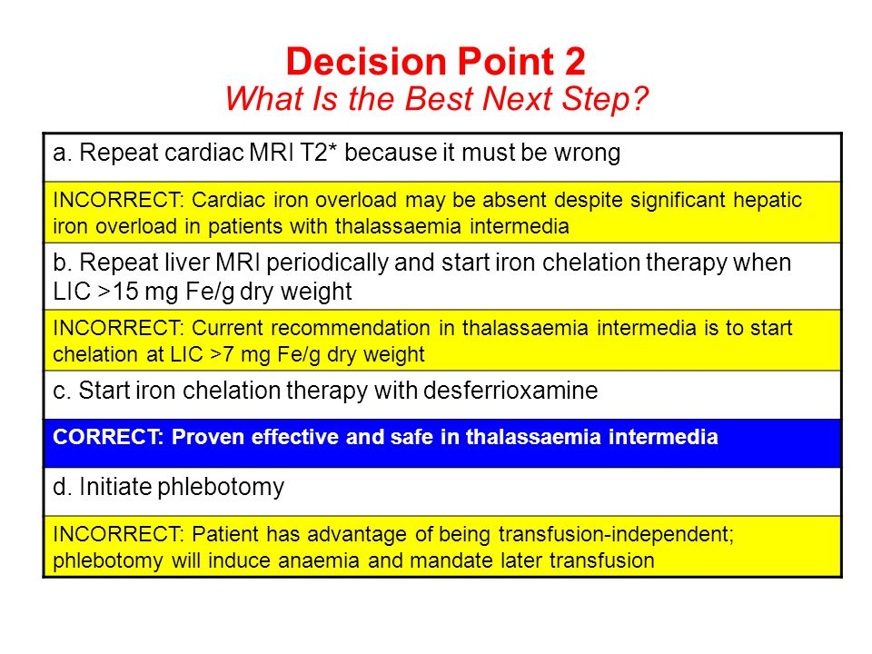 Decision Point 2 What Is the Best Next Step? a. Repeat cardiac MRI T2* because it must be wrong INCORRECT: Cardiac iron overload may be absent despite