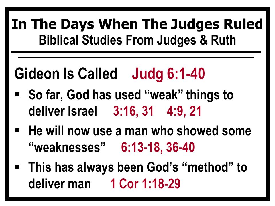 In The Days When The Judges Ruled Biblical Studies From Judges & Ruth Gideon Is Called Judg 6:1-40  So far, God has used weak things to deliver Israel 3:16, 31 4:9, 21  He will now use a man who showed some weaknesses 6:13-18, 36-40  This has always been God's method to deliver man 1 Cor 1:18-29