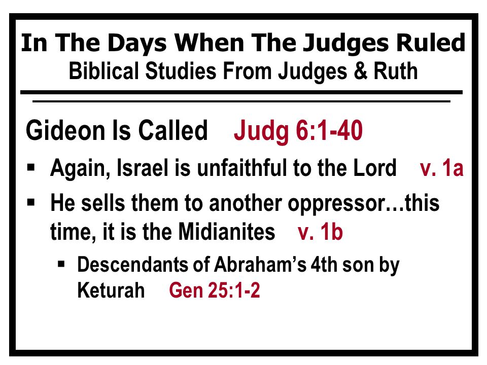 In The Days When The Judges Ruled Biblical Studies From Judges & Ruth Gideon Is Called Judg 6:1-40  Again, Israel is unfaithful to the Lord v.