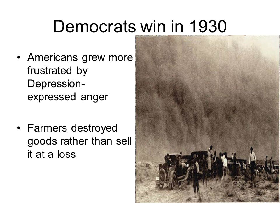 Democrats win in 1930 Americans grew more frustrated by Depression- expressed anger Farmers destroyed goods rather than sell it at a loss