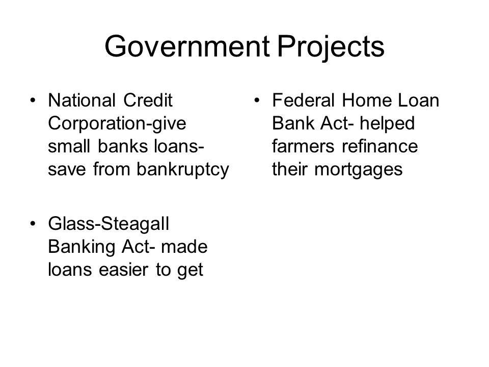 Government Projects National Credit Corporation-give small banks loans- save from bankruptcy Glass-Steagall Banking Act- made loans easier to get Fede