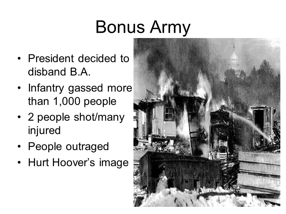 Bonus Army President decided to disband B.A. Infantry gassed more than 1,000 people 2 people shot/many injured People outraged Hurt Hoover's image