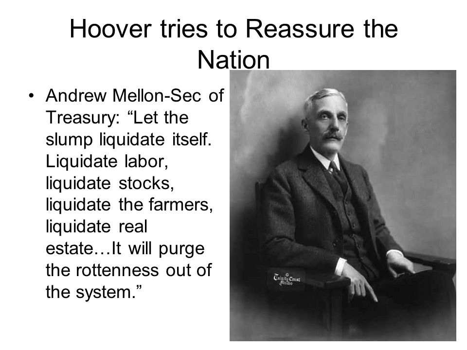 """Hoover tries to Reassure the Nation Andrew Mellon-Sec of Treasury: """"Let the slump liquidate itself. Liquidate labor, liquidate stocks, liquidate the f"""