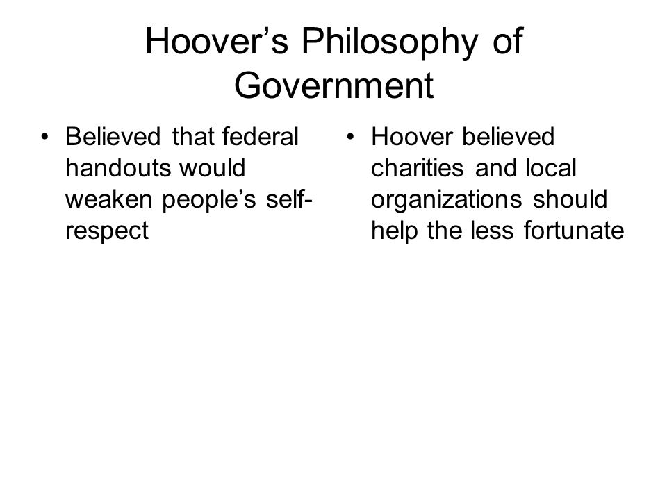 Hoover's Philosophy of Government Believed that federal handouts would weaken people's self- respect Hoover believed charities and local organizations