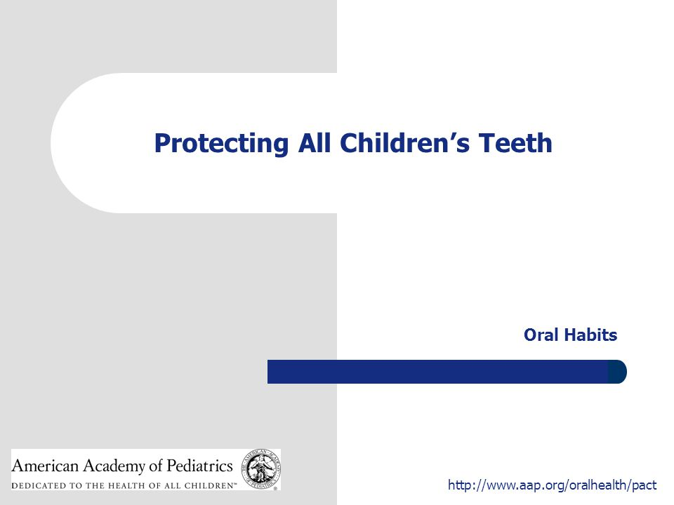 1 http://www.aap.org/oralhealth/pact Protecting All Children's Teeth Oral Habits