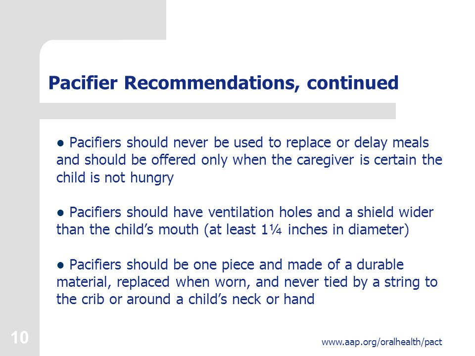 10 www.aap.org/oralhealth/pact Pacifier Recommendations, continued Pacifiers should never be used to replace or delay meals and should be offered only when the caregiver is certain the child is not hungry Pacifiers should have ventilation holes and a shield wider than the child's mouth (at least 1¼ inches in diameter) Pacifiers should be one piece and made of a durable material, replaced when worn, and never tied by a string to the crib or around a child's neck or hand
