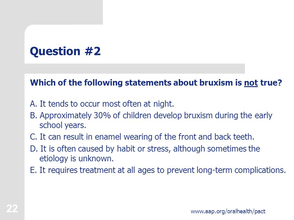 22 www.aap.org/oralhealth/pact Question #2 Which of the following statements about bruxism is not true.
